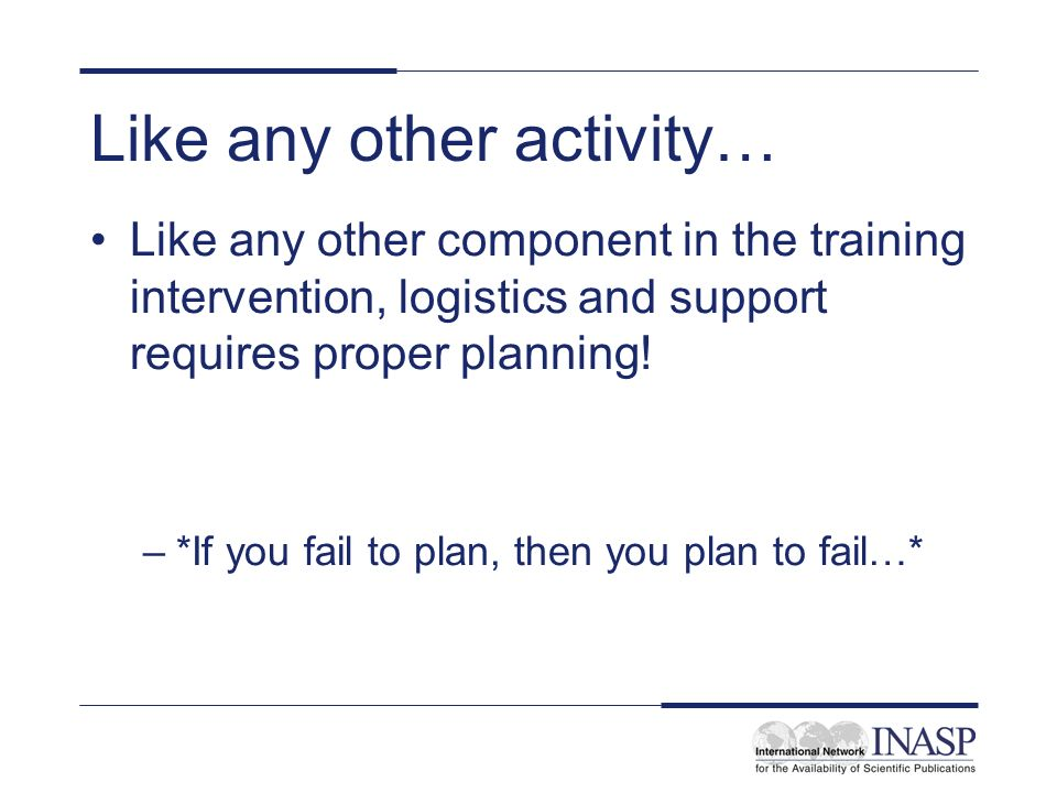 Like any other activity… Like any other component in the training intervention, logistics and support requires proper planning.