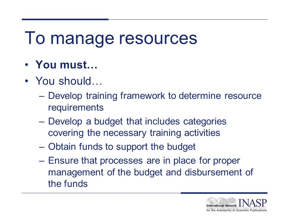 To manage resources You must… You should… –Develop training framework to determine resource requirements –Develop a budget that includes categories covering the necessary training activities –Obtain funds to support the budget –Ensure that processes are in place for proper management of the budget and disbursement of the funds