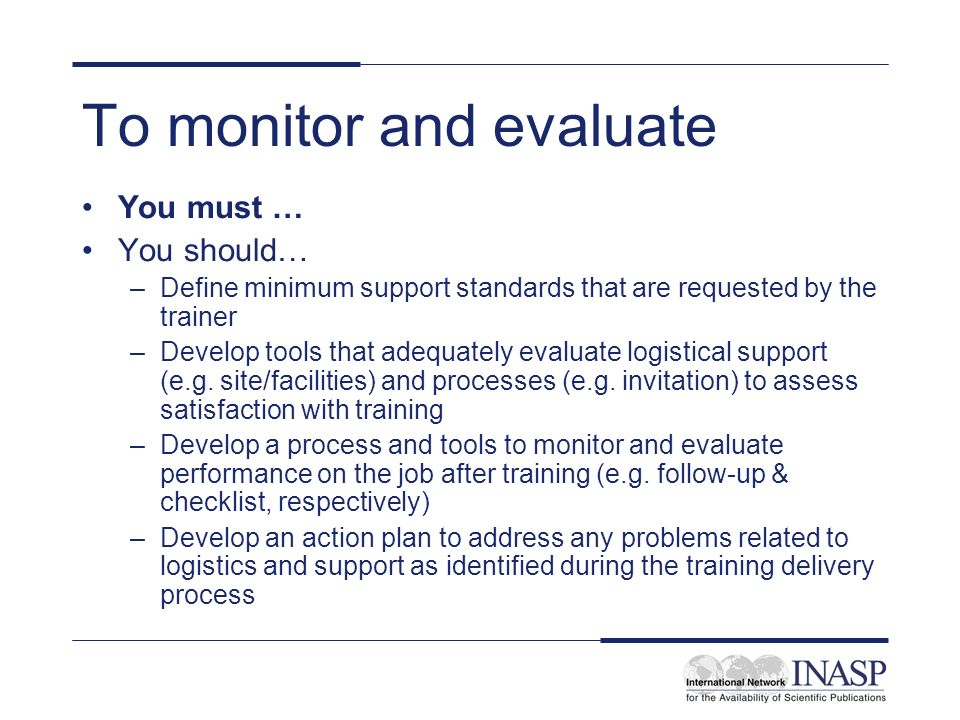 To monitor and evaluate You must … You should… –Define minimum support standards that are requested by the trainer –Develop tools that adequately evaluate logistical support (e.g.
