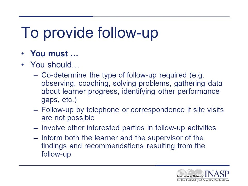 To provide follow-up You must … You should… –Co-determine the type of follow-up required (e.g. observing, coaching, solving problems, gathering data a