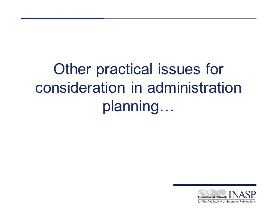 Other practical issues for consideration in administration planning…