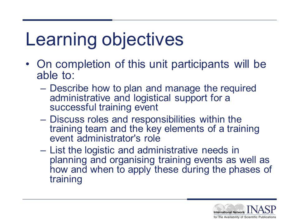 Learning objectives On completion of this unit participants will be able to: –Describe how to plan and manage the required administrative and logistical support for a successful training event –Discuss roles and responsibilities within the training team and the key elements of a training event administrator s role –List the logistic and administrative needs in planning and organising training events as well as how and when to apply these during the phases of training
