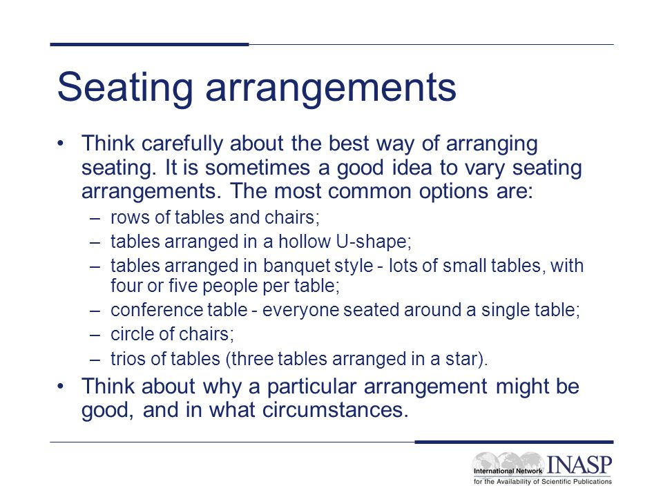 Seating arrangements Think carefully about the best way of arranging seating.