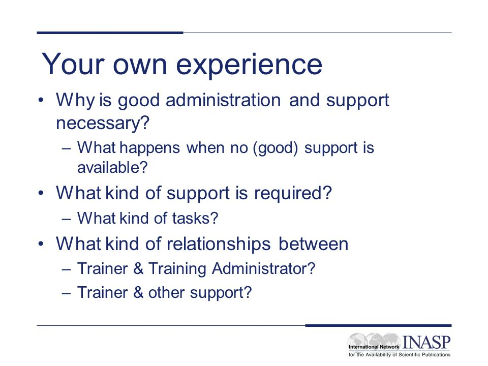 Your own experience Why is good administration and support necessary? –What happens when no (good) support is available? What kind of support is requi