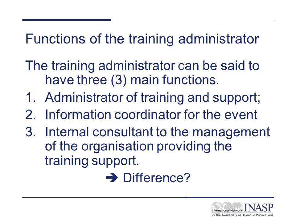 Functions of the training administrator The training administrator can be said to have three (3) main functions. 1.Administrator of training and suppo