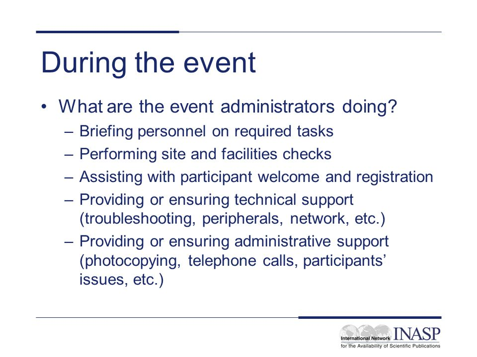 During the event What are the event administrators doing? –Briefing personnel on required tasks –Performing site and facilities checks –Assisting with