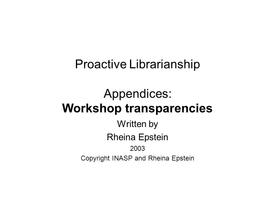 Proactive Librarianship Appendices: Workshop transparencies Written by Rheina Epstein 2003 Copyright INASP and Rheina Epstein