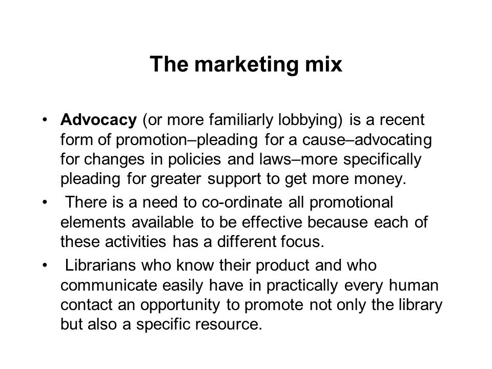 The marketing mix Advocacy (or more familiarly lobbying) is a recent form of promotion–pleading for a cause–advocating for changes in policies and laws–more specifically pleading for greater support to get more money.