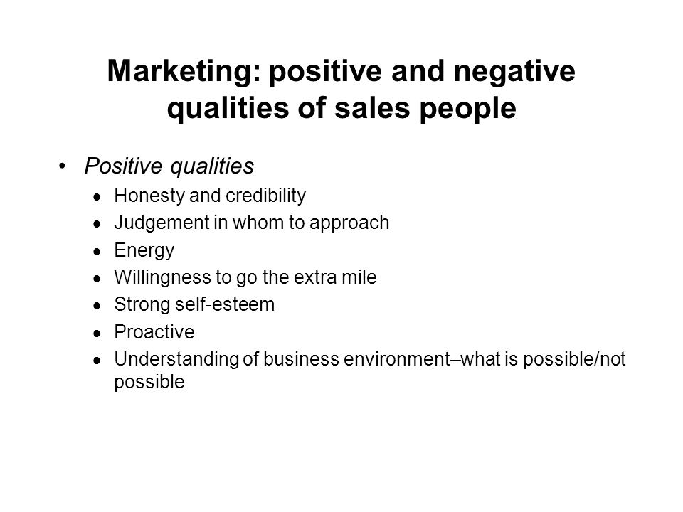 Marketing: positive and negative qualities of sales people Negative qualities –Pushy –Over-talkative –Avoidance of eye contact –Insincerity