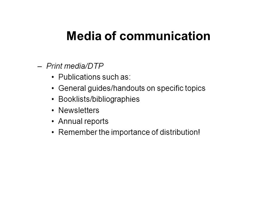 Media of communication –Print media/DTP Publications such as: General guides/handouts on specific topics Booklists/bibliographies Newsletters Annual reports Remember the importance of distribution!