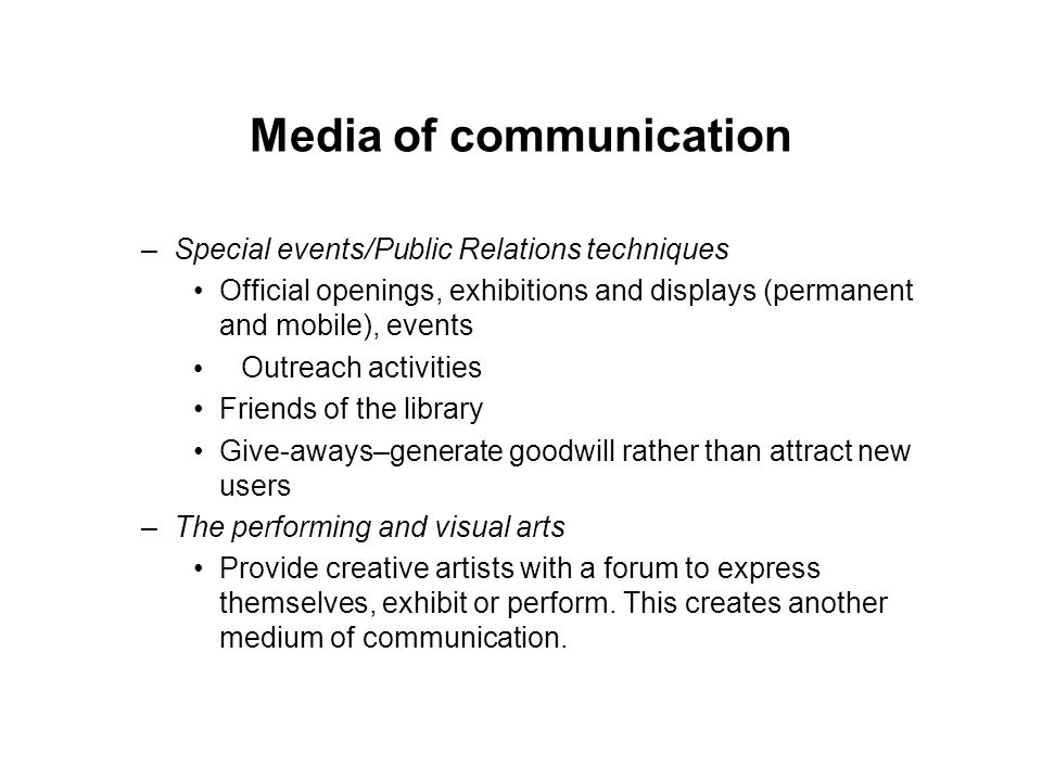 Media of communication –Special events/Public Relations techniques Official openings, exhibitions and displays (permanent and mobile), events Outreach activities Friends of the library Give-aways–generate goodwill rather than attract new users –The performing and visual arts Provide creative artists with a forum to express themselves, exhibit or perform.