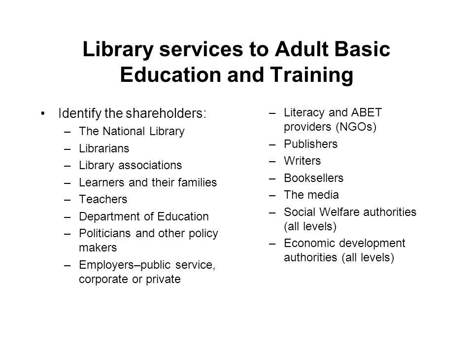 Library services to Adult Basic Education and Training Identify the shareholders: –The National Library –Librarians –Library associations –Learners and their families –Teachers –Department of Education –Politicians and other policy makers –Employers–public service, corporate or private –Literacy and ABET providers (NGOs) –Publishers –Writers –Booksellers –The media –Social Welfare authorities (all levels) –Economic development authorities (all levels)