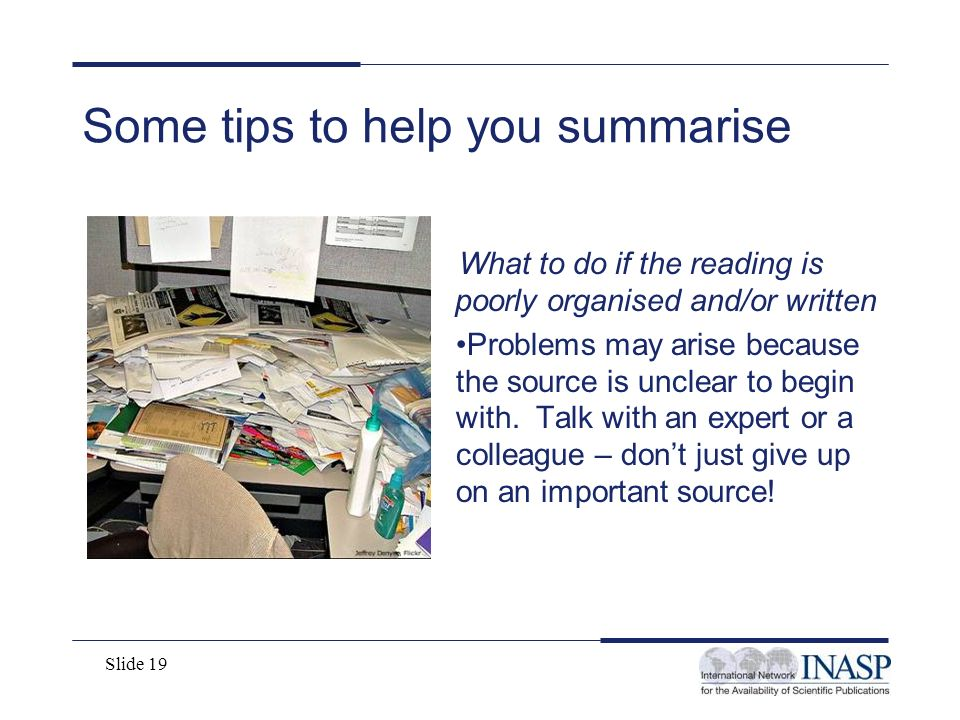 Slide 19 Some tips to help you summarise What to do if the reading is poorly organised and/or written Problems may arise because the source is unclear