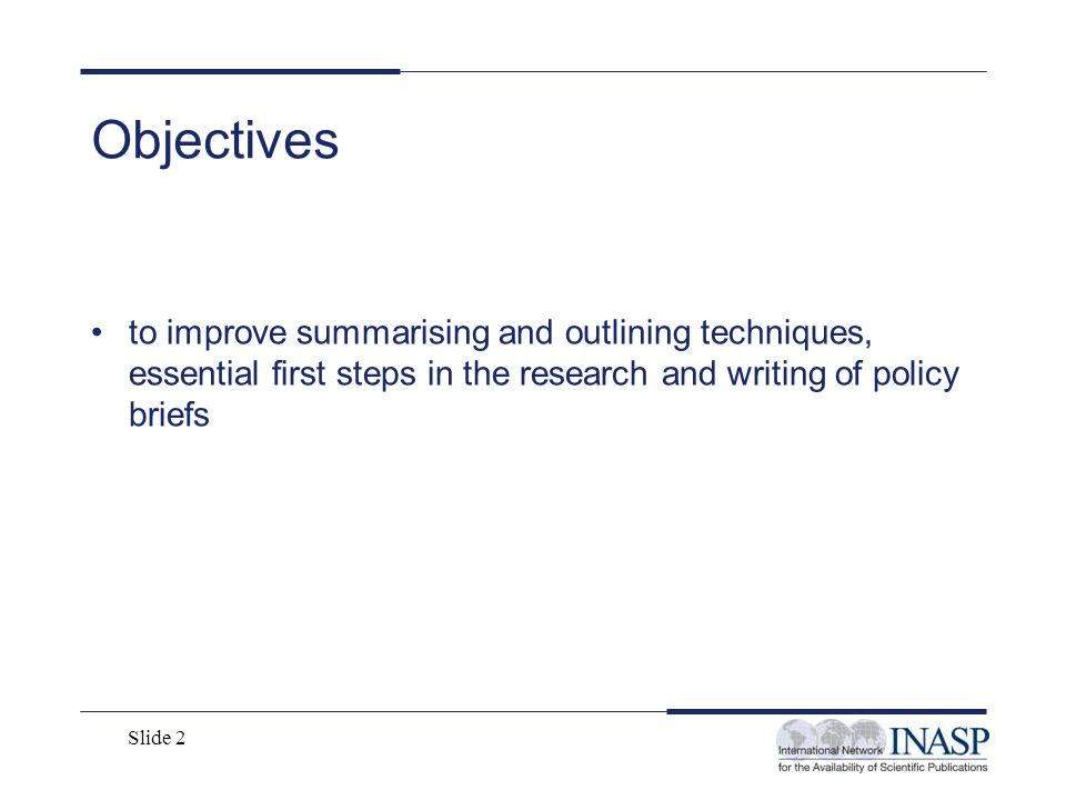 Slide 2 Objectives to improve summarising and outlining techniques, essential first steps in the research and writing of policy briefs
