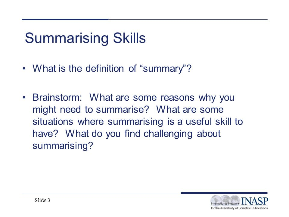 Slide 3 Summarising Skills What is the definition of summary? Brainstorm: What are some reasons why you might need to summarise? What are some situati