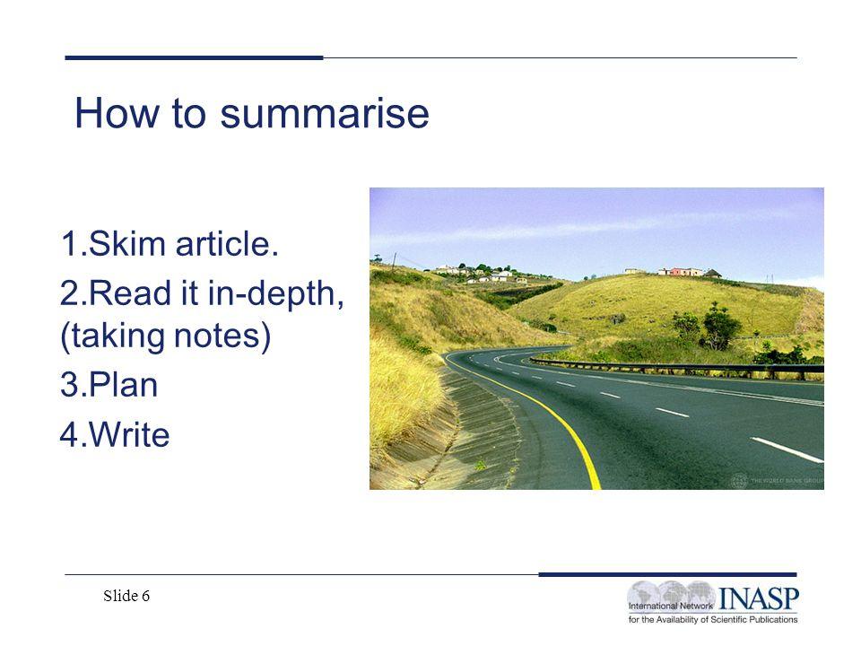 Slide 6 How to summarise 1.Skim article. 2.Read it in-depth, (taking notes) 3.Plan 4.Write