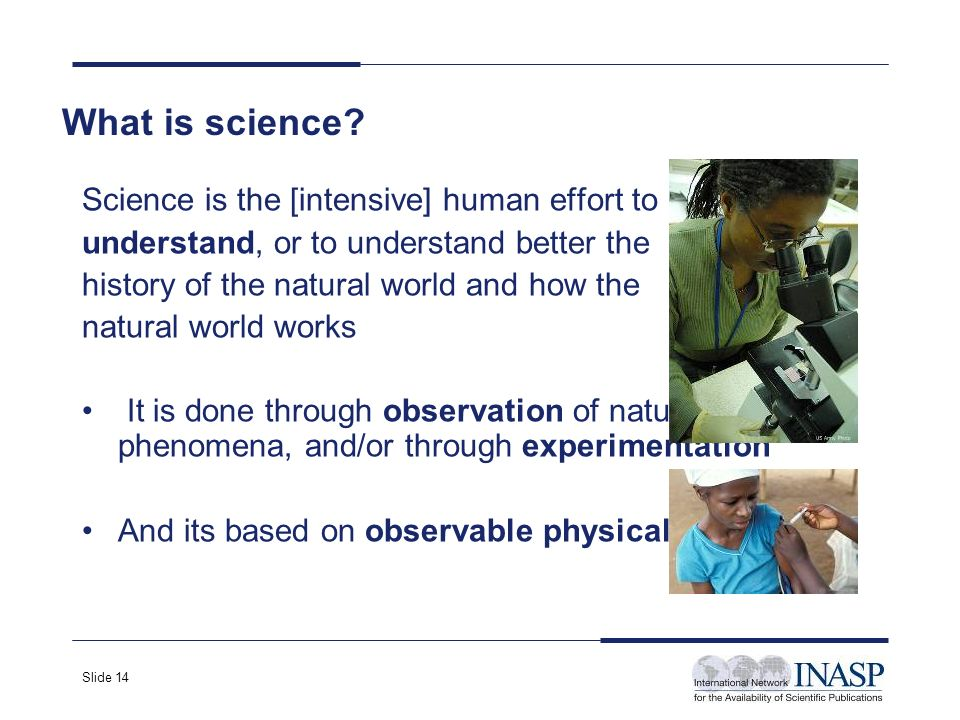 Slide 14 Science is the [intensive] human effort to understand, or to understand better the history of the natural world and how the natural world works It is done through observation of natural phenomena, and/or through experimentation And its based on observable physical evidence.