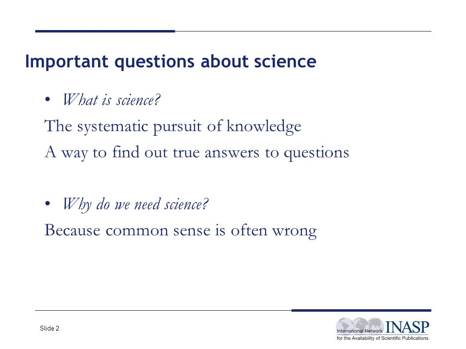 Slide 3 1.Clearly identifying the problem Needs to define what will be tested 2.Formulating a hypothesis Based on observations 3.Testing the hypothesis Need to change one variable only- all other variables must be kept constant Need for a control group Scientific method ?