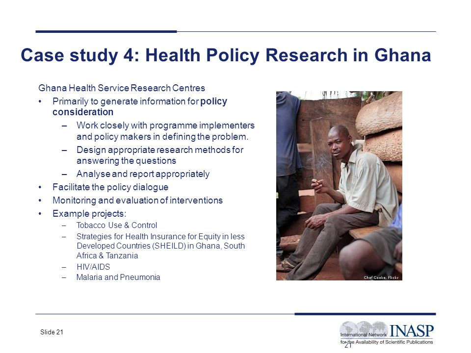 Slide 21 21 Case study 4: Health Policy Research in Ghana Ghana Health Service Research Centres Primarily to generate information for policy consideration –Work closely with programme implementers and policy makers in defining the problem.