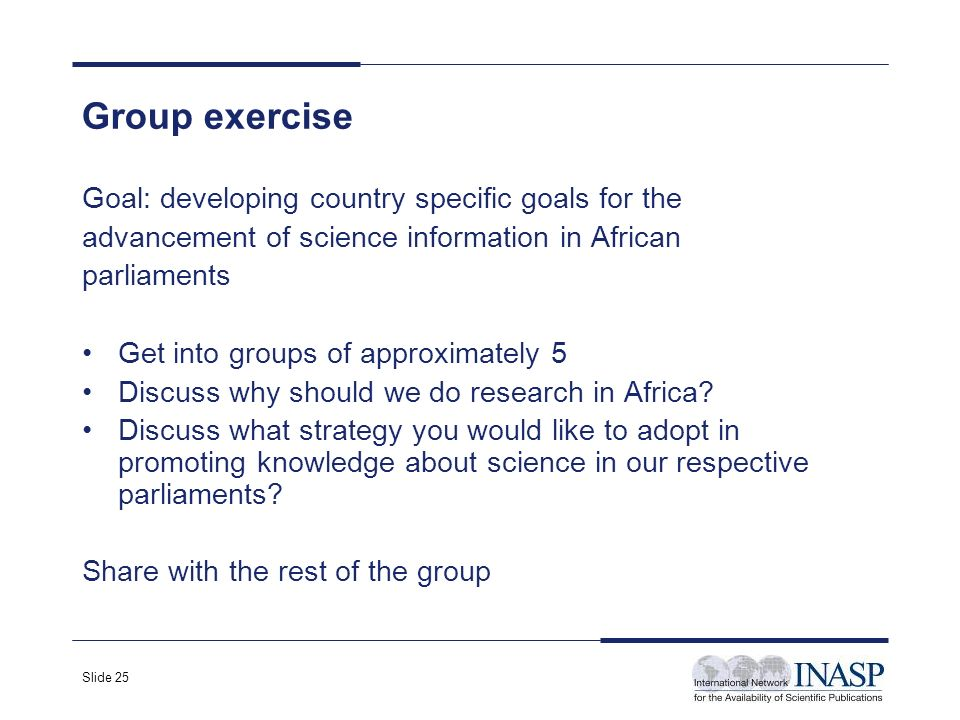 Slide 25 Goal: developing country specific goals for the advancement of science information in African parliaments Get into groups of approximately 5 Discuss why should we do research in Africa.