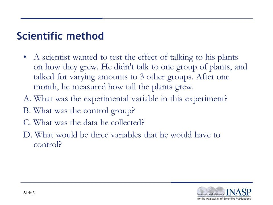 Slide 6 A scientist wanted to test the effect of talking to his plants on how they grew.
