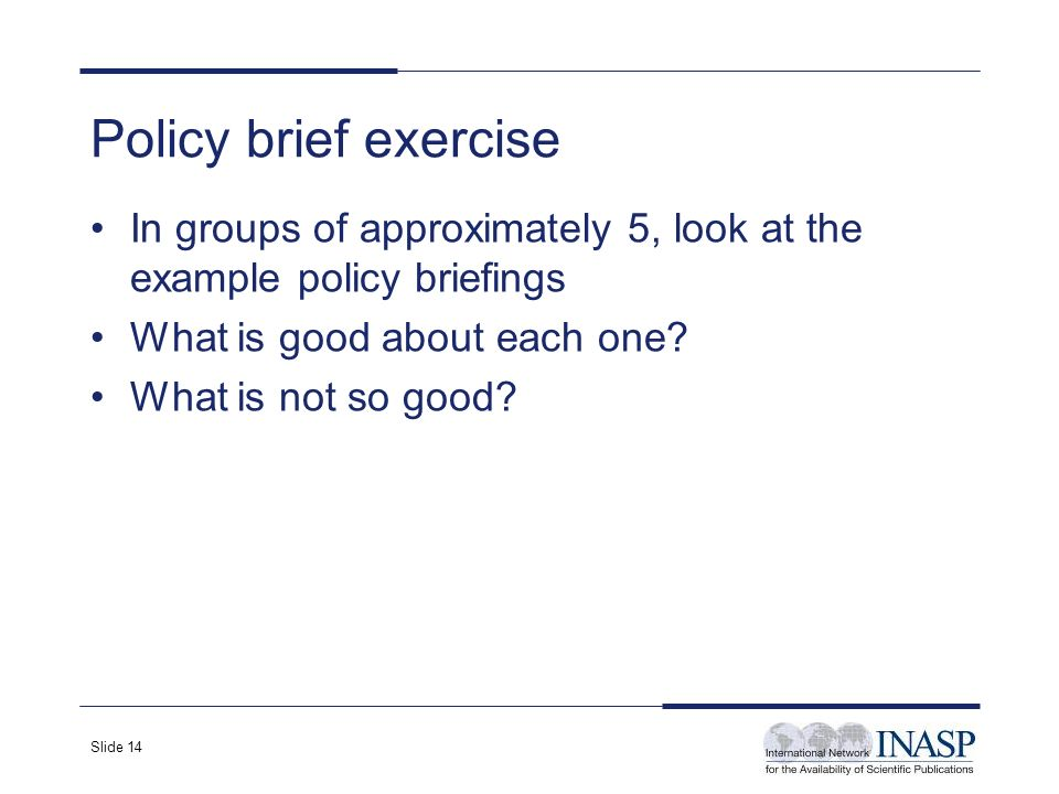 Slide 14 Policy brief exercise In groups of approximately 5, look at the example policy briefings What is good about each one? What is not so good?