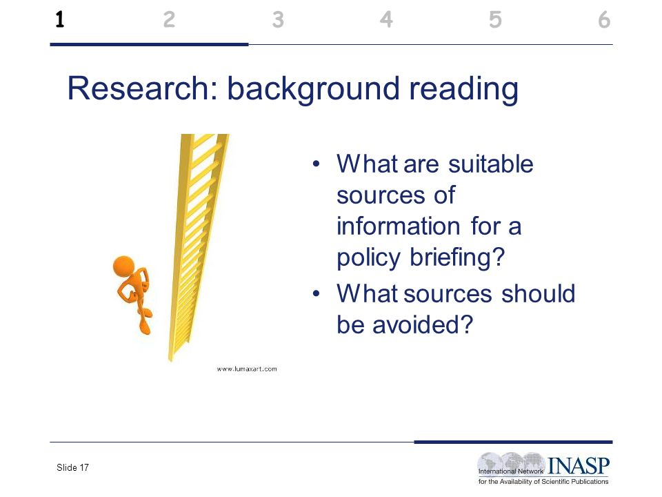 Slide 17 Research: background reading What are suitable sources of information for a policy briefing? What sources should be avoided? 1 2 3 4 5 6