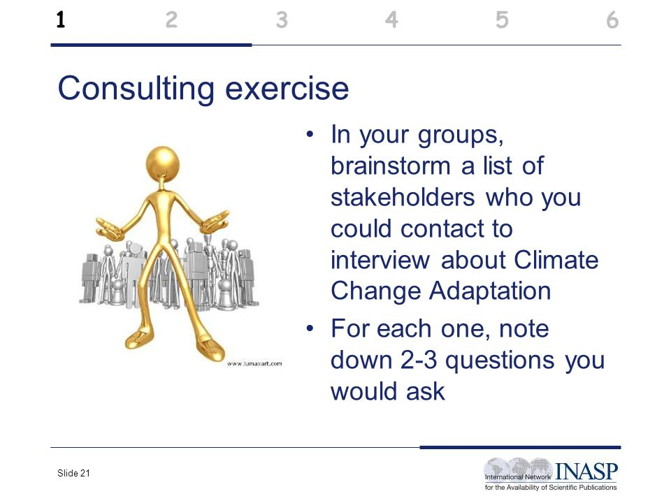 Slide 21 Consulting exercise In your groups, brainstorm a list of stakeholders who you could contact to interview about Climate Change Adaptation For