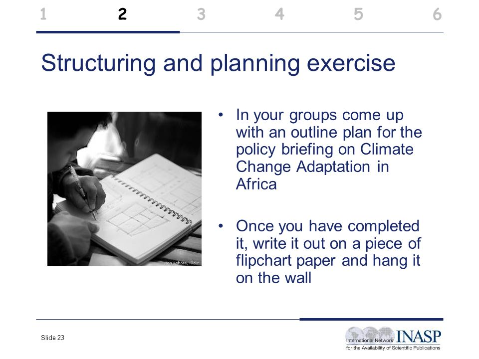 Slide 23 Structuring and planning exercise In your groups come up with an outline plan for the policy briefing on Climate Change Adaptation in Africa