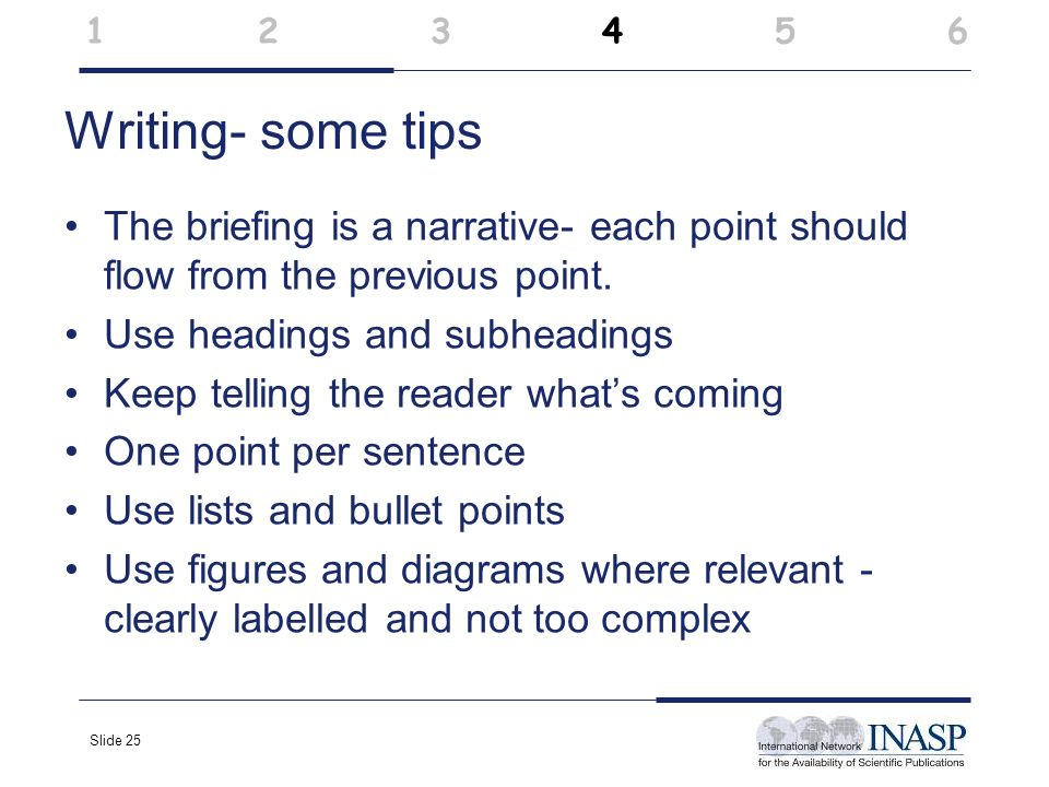 Slide 25 Writing- some tips The briefing is a narrative- each point should flow from the previous point. Use headings and subheadings Keep telling the