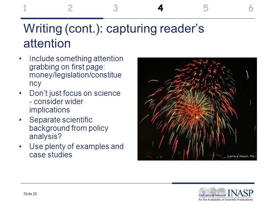 Slide 26 Writing (cont.): capturing readers attention Include something attention grabbing on first page: money/legislation/constitue ncy Dont just fo