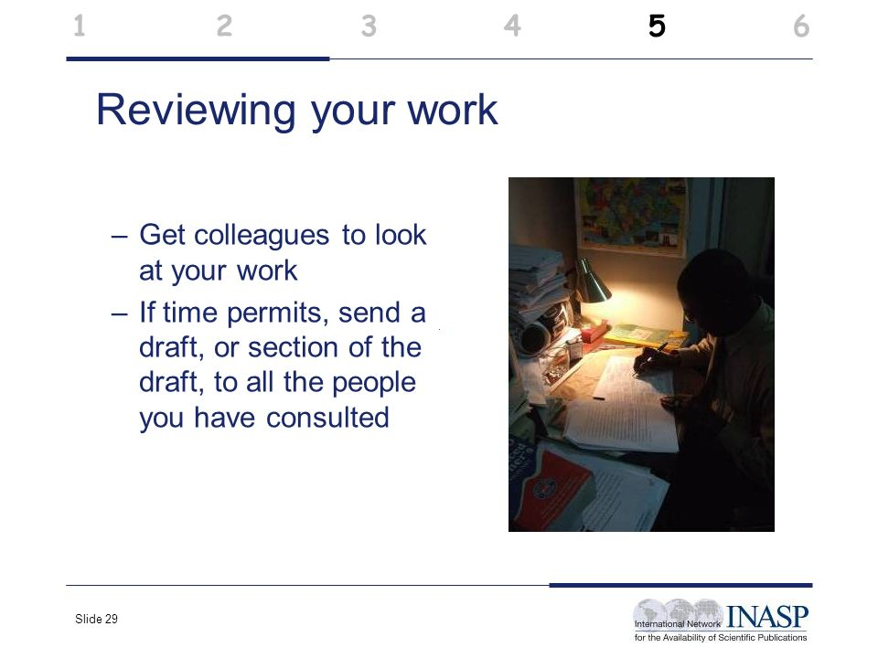Slide 29 Reviewing your work –Get colleagues to look at your work –If time permits, send a draft, or section of the draft, to all the people you have