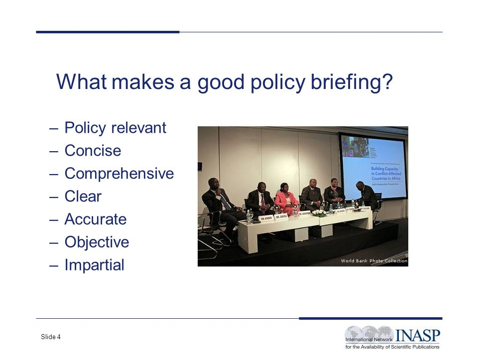 Slide 4 What makes a good policy briefing? –Policy relevant –Concise –Comprehensive –Clear –Accurate –Objective –Impartial