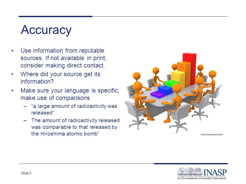 Slide 5 Accuracy Use information from reputable sources. If not available in print, consider making direct contact. Where did your source get its info