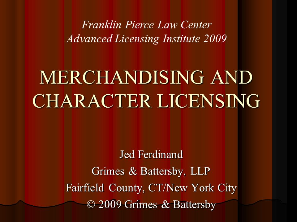 MERCHANDISING AND CHARACTER LICENSING Jed Ferdinand Grimes & Battersby, LLP Fairfield County, CT/New York City © 2009 Grimes & Battersby Franklin Pierce Law Center Advanced Licensing Institute 2009