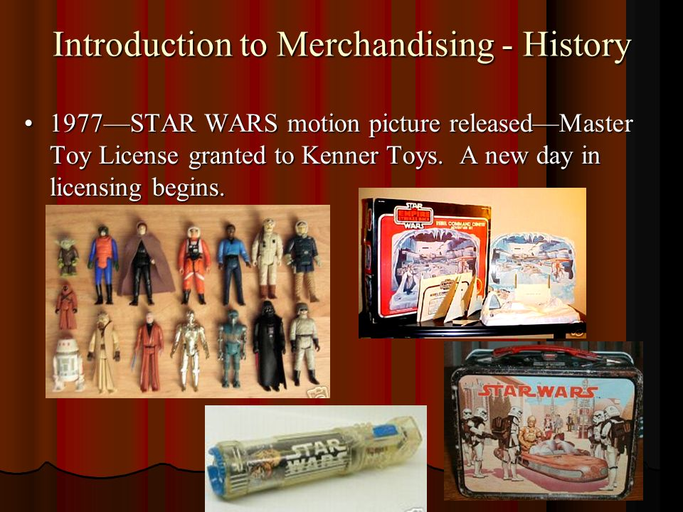 Introduction to Merchandising - History 1977STAR WARS motion picture releasedMaster Toy License granted to Kenner Toys.