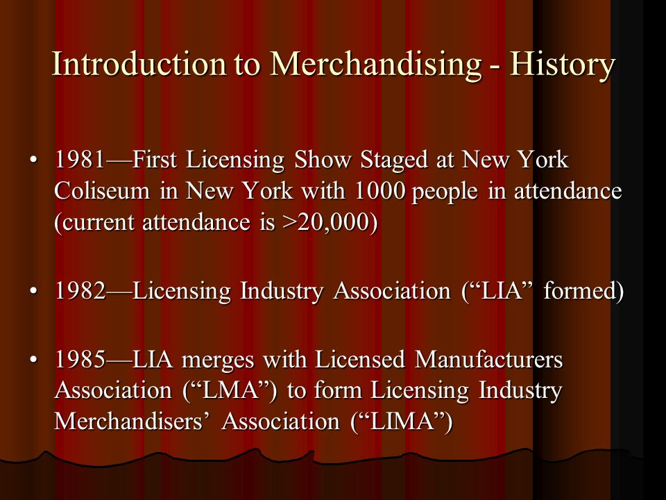 Introduction to Merchandising - History 1981First Licensing Show Staged at New York Coliseum in New York with 1000 people in attendance (current attendance is >20,000)1981First Licensing Show Staged at New York Coliseum in New York with 1000 people in attendance (current attendance is >20,000) 1982Licensing Industry Association (LIA formed)1982Licensing Industry Association (LIA formed) 1985LIA merges with Licensed Manufacturers Association (LMA) to form Licensing Industry Merchandisers Association (LIMA)1985LIA merges with Licensed Manufacturers Association (LMA) to form Licensing Industry Merchandisers Association (LIMA)