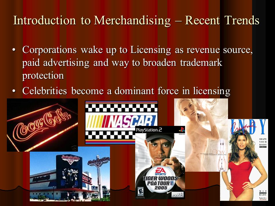 Introduction to Merchandising – Recent Trends Corporations wake up to Licensing as revenue source, paid advertising and way to broaden trademark protectionCorporations wake up to Licensing as revenue source, paid advertising and way to broaden trademark protection Celebrities become a dominant force in licensingCelebrities become a dominant force in licensing