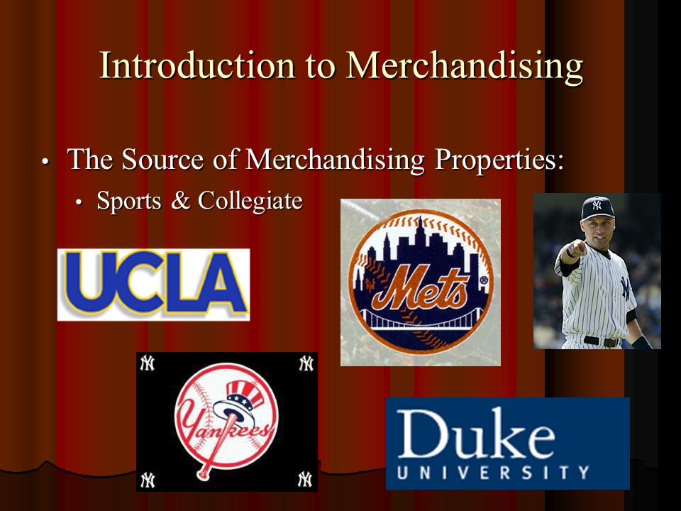 Introduction to Merchandising The Source of Merchandising Properties: The Source of Merchandising Properties: Sports & Collegiate Sports & Collegiate