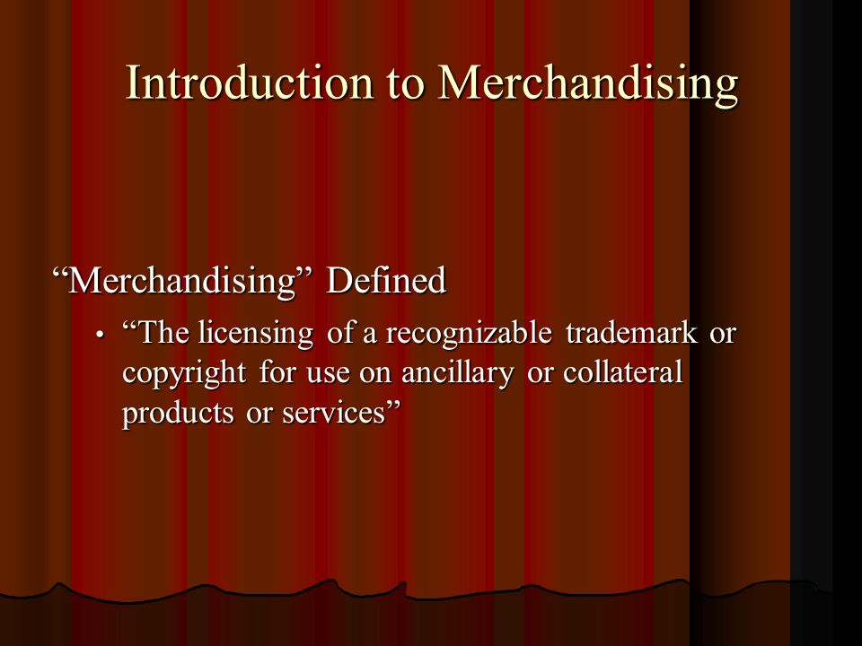 Introduction to Merchandising Merchandising Defined The licensing of a recognizable trademark or copyright for use on ancillary or collateral products or services The licensing of a recognizable trademark or copyright for use on ancillary or collateral products or services