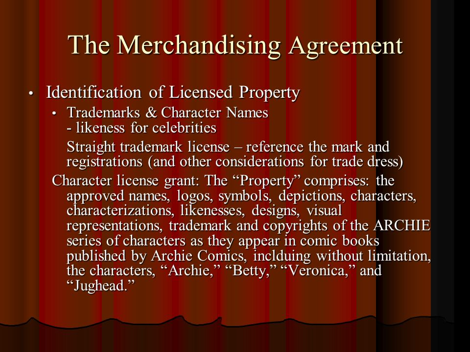 The Merchandising Agreement Identification of Licensed Property Identification of Licensed Property Trademarks & Character Names - likeness for celebrities Trademarks & Character Names - likeness for celebrities Straight trademark license – reference the mark and registrations (and other considerations for trade dress) Character license grant: The Property comprises: the approved names, logos, symbols, depictions, characters, characterizations, likenesses, designs, visual representations, trademark and copyrights of the ARCHIE series of characters as they appear in comic books published by Archie Comics, inclduing without limitation, the characters, Archie, Betty, Veronica, and Jughead.