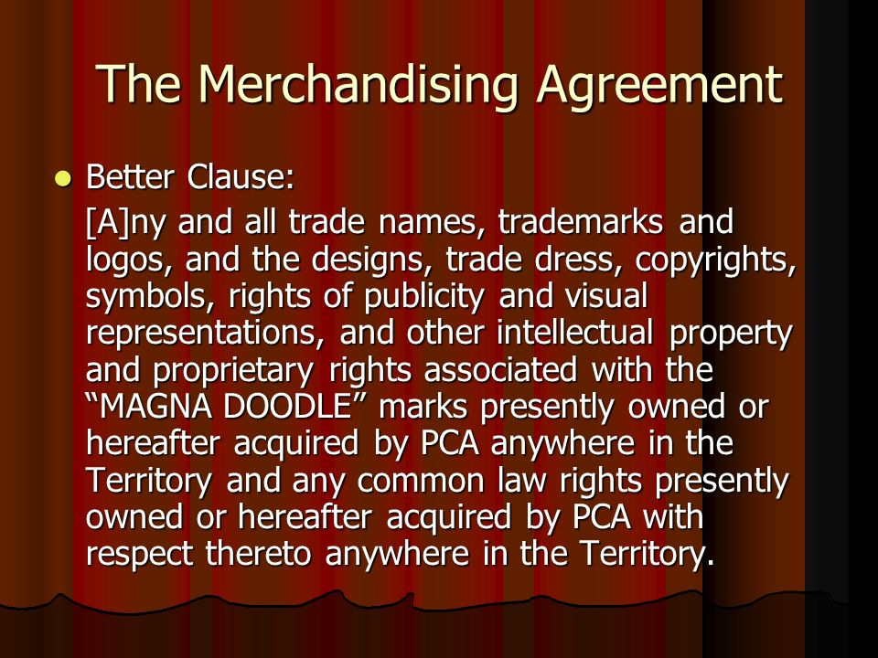 The Merchandising Agreement Better Clause: Better Clause: [A]ny and all trade names, trademarks and logos, and the designs, trade dress, copyrights, symbols, rights of publicity and visual representations, and other intellectual property and proprietary rights associated with the MAGNA DOODLE marks presently owned or hereafter acquired by PCA anywhere in the Territory and any common law rights presently owned or hereafter acquired by PCA with respect thereto anywhere in the Territory.