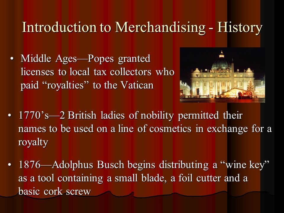Introduction to Merchandising - History Middle AgesPopes granted licenses to local tax collectors who paid royalties to the VaticanMiddle AgesPopes granted licenses to local tax collectors who paid royalties to the Vatican 1770s2 British ladies of nobility permitted their names to be used on a line of cosmetics in exchange for a royalty1770s2 British ladies of nobility permitted their names to be used on a line of cosmetics in exchange for a royalty 1876Adolphus Busch begins distributing a wine key as a tool containing a small blade, a foil cutter and a basic cork screw1876Adolphus Busch begins distributing a wine key as a tool containing a small blade, a foil cutter and a basic cork screw