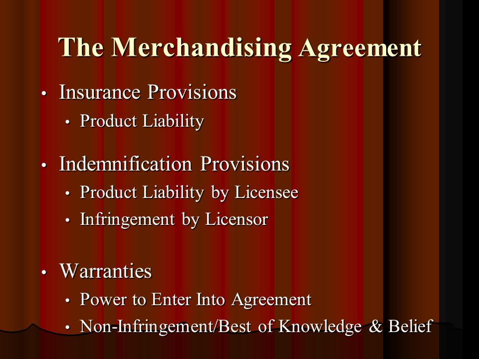 The Merchandising Agreement Insurance Provisions Insurance Provisions Product Liability Product Liability Indemnification Provisions Indemnification Provisions Product Liability by Licensee Product Liability by Licensee Infringement by Licensor Infringement by Licensor Warranties Warranties Power to Enter Into Agreement Power to Enter Into Agreement Non-Infringement/Best of Knowledge & Belief Non-Infringement/Best of Knowledge & Belief