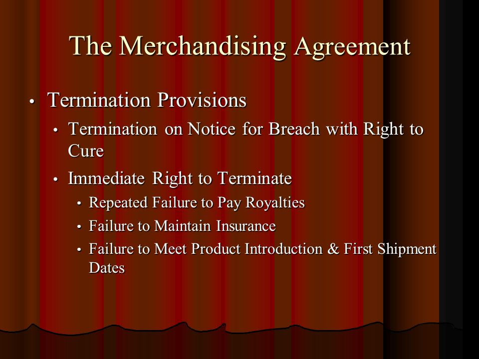 The Merchandising Agreement Termination Provisions Termination Provisions Termination on Notice for Breach with Right to Cure Termination on Notice for Breach with Right to Cure Immediate Right to Terminate Immediate Right to Terminate Repeated Failure to Pay Royalties Repeated Failure to Pay Royalties Failure to Maintain Insurance Failure to Maintain Insurance Failure to Meet Product Introduction & First Shipment Dates Failure to Meet Product Introduction & First Shipment Dates