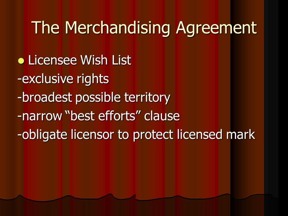The Merchandising Agreement Licensee Wish List Licensee Wish List -exclusive rights -broadest possible territory -narrow best efforts clause -obligate licensor to protect licensed mark
