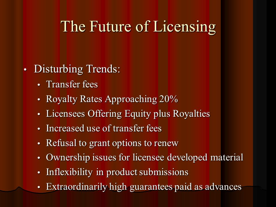 The Future of Licensing Disturbing Trends: Disturbing Trends: Transfer fees Transfer fees Royalty Rates Approaching 20% Royalty Rates Approaching 20% Licensees Offering Equity plus Royalties Licensees Offering Equity plus Royalties Increased use of transfer fees Increased use of transfer fees Refusal to grant options to renew Refusal to grant options to renew Ownership issues for licensee developed material Ownership issues for licensee developed material Inflexibility in product submissions Inflexibility in product submissions Extraordinarily high guarantees paid as advances Extraordinarily high guarantees paid as advances