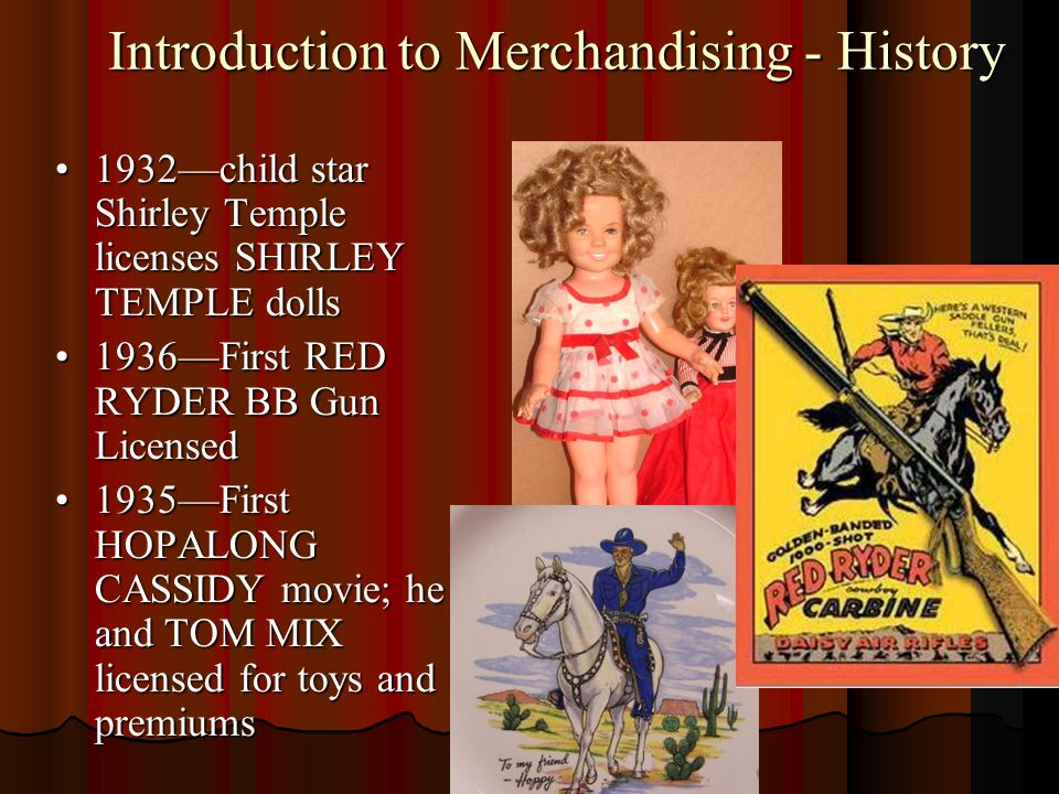 Introduction to Merchandising - History 1932child star Shirley Temple licenses SHIRLEY TEMPLE dolls1932child star Shirley Temple licenses SHIRLEY TEMPLE dolls 1936First RED RYDER BB Gun Licensed1936First RED RYDER BB Gun Licensed 1935First HOPALONG CASSIDY movie; he and TOM MIX licensed for toys and premiums1935First HOPALONG CASSIDY movie; he and TOM MIX licensed for toys and premiums