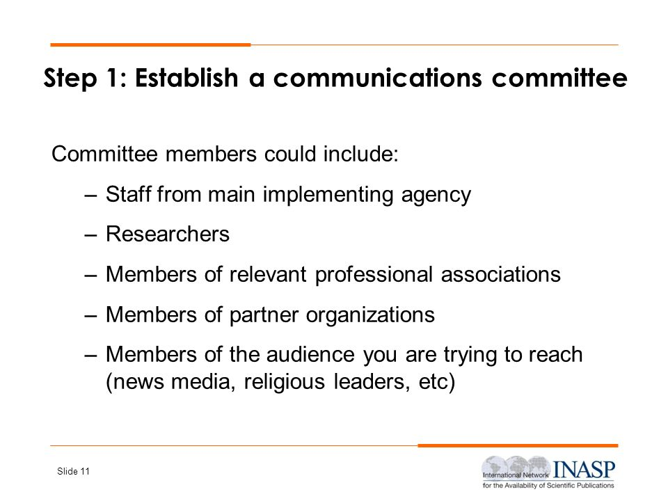 Slide 11 Step 1: Establish a communications committee Committee members could include: –Staff from main implementing agency –Researchers –Members of r