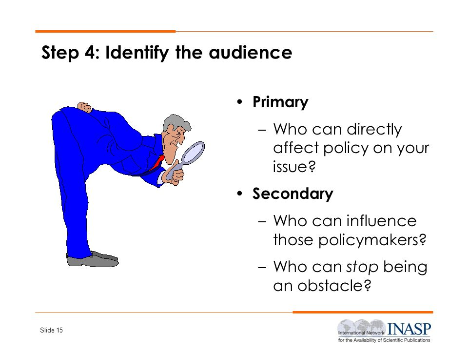 Slide 15 Step 4: Identify the audience Primary –Who can directly affect policy on your issue? Secondary –Who can influence those policymakers? –Who ca